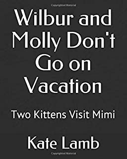 Wilbur and Molly Don't Go on Vacation: Two Kittens Visit Mimi