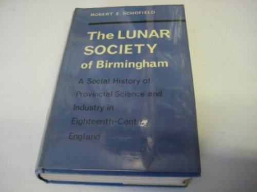 The Lunar Society of Birmingham: A Social History of Provincial Science and Industry in Eighteenth-Century England by Robert E. Schofield