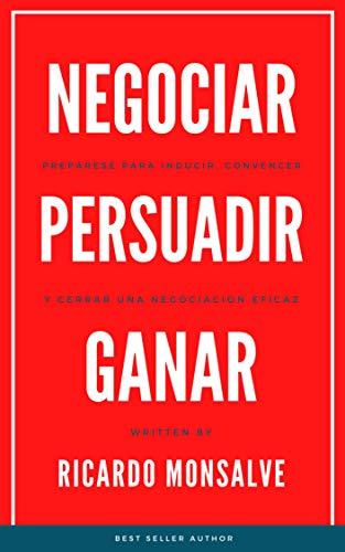 NEGOCIAR PERSUADIR GANAR: Prepárese para inducir, convencer y cerrar una negociación eficaz