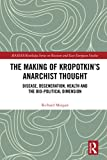 The Making of Kropotkin's Anarchist Thought: Disease, Degeneration, Health and the Bio-political Dimension (BASEES/Routledge Series on Russian and East European Studies)
