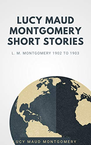 Lucy Maud Montgomery Short Stories 1902 TO 1903 (annotated) (English Edition)