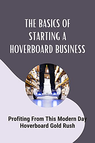 The Basics Of Starting A Hoverboard Business: Profiting From This Modern Day Hoverboard Gold Rush: How To Buy Quality Boards (English Edition)