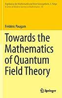 Towards the Mathematics of Quantum Field Theory (Ergebnisse der Mathematik und ihrer Grenzgebiete. 3. Folge / A Series of Modern Surveys in Mathematics, 59)