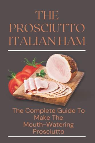 The Prosciutto Italian Ham: The Complete Guide To Make The Mouth-Watering Prosciutto: How To Make Prosciutto Cotto