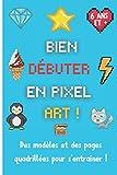 Débuter en pixel art: Carnet de pixel art avec des modèles à colorier et des pages quadrillées pour créer, dessiner et s'amuser | Cahier de dessin ... enfants de 6 ans et plus | 15,24 x 22,86 cm