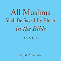 All Muslims Shall Be Saved by Elijah in the Bible: Book 6