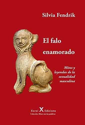 El falo enamorado: Mitos y leyendas de la sexualidad masculina (Mirar con las palabras) (Spanish Edi