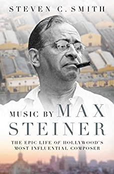 Music by Max Steiner: The Epic Life of Hollywood's Most Influential Composer (Cultural Biographies) by [Steven C. Smith]