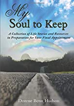 My Soul To Keep: A Collection of Life Stories and Resources in Preparation for Your Final Appointment