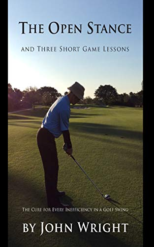 The Open Stance and Three Short Game Lessons: The Cure for Every Inefficiency in a Golf Swing