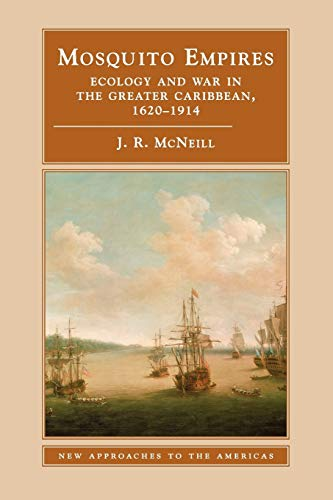 Mosquito Empires: Ecology and War in the Greater Caribbean, 1620-1914 (New Approaches to the Americas)