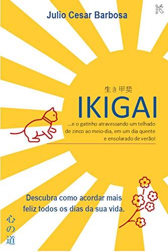 IKIGAI: ...e o gatinho atravessando um telhado de zinco ao meio-dia, em um dia quente e ensolarado de verão! (Kokoro No Michi - Caminhos do Coração Livro 1)