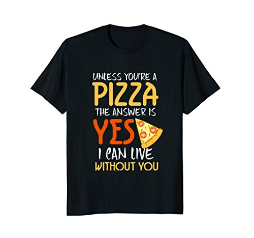 Unless You're A Pizza I Can Live Without You T-Shirt