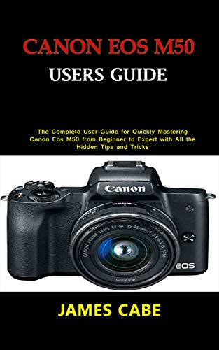 Canon EOS M50 Users Guide : The Complete User Guide for Quickly Mastering Canon Eos M50 from Beginner to Expert with All the Hidden Tips and Tricks (English Edition)