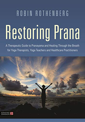 Restoring Prana: A Therapeutic Guide to Pranayama and Healing Through the Breath for Yoga Therapists, Yoga Teachers, and Healthcare Practitioners