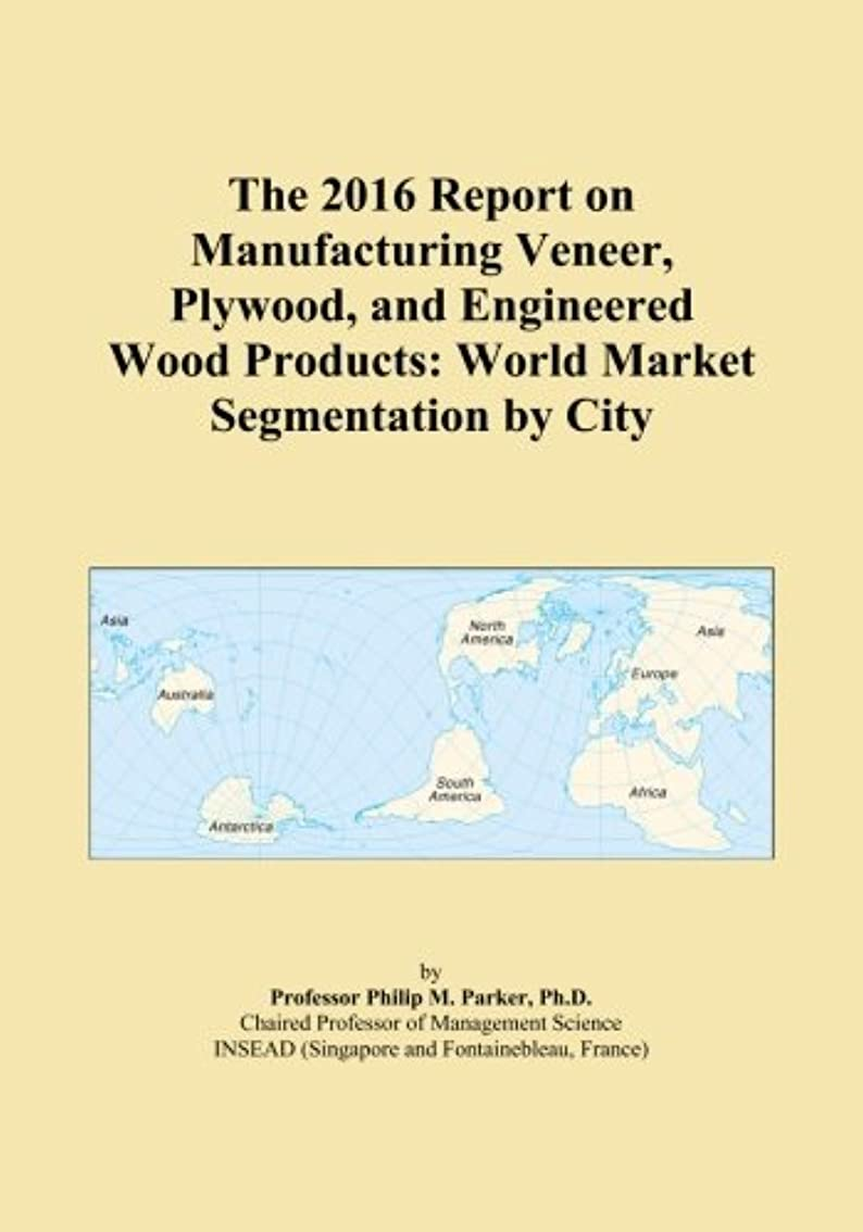 プラスチックパンフレット基礎The 2016 Report on Manufacturing Veneer, Plywood, and Engineered Wood Products: World Market Segmentation by City