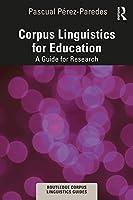 Corpus Linguistics for Education: A Guide for Research (Routledge Corpus Linguistics Guides)