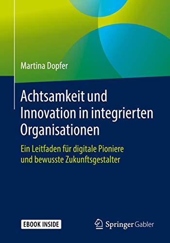 Achtsamkeit und Innovation in integrierten Organisationen: Ein Leitfaden für digitale Pioniere und bewusste Zukunftsgestalter