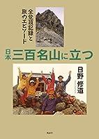 日本三百名山に立つ―全登頂記録と旅のエピソード