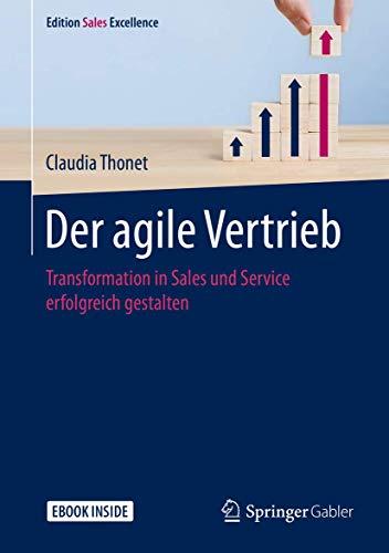 Der agile Vertrieb: Transformation in Sales und Service erfolgreich gestalten (Edition Sales Excellence)