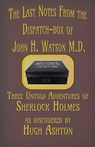The Last Notes From the Dispatch-box of John H. Watson M.D.: Three Untold Adventures of Sherlock Holmes