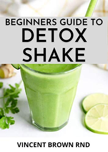 BEGINNERS GUIDE TO DETOX SHAKE: Everything You Need To Know On Detoxifying Your Body With Wonderful Shakes Recipes (English Edition)