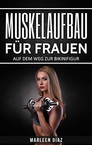 Muskelaufbau für Frauen: Auf dem Weg zur Bikinifigur (Fett verbrennen, schnell abnehmen, Frauen Fitness, Muskelaufbautraining)