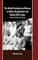 Welsh Persbyterian Mission in Sylhet, Bangladesh and Jaintia Hills, India:: Memoirs of the Lewis Family