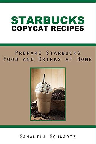 Starbucks Copycat Recipes: Prepare Starbucks Food and Drinks at Home (Restaurant Copycat Cookbooks)