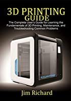 3D PRINTING GUIDE: The Complete User's Guide For Learning The Fundamentals Of 3D Printing, Maintenance, and Troubleshooting Common Problems Front Cover
