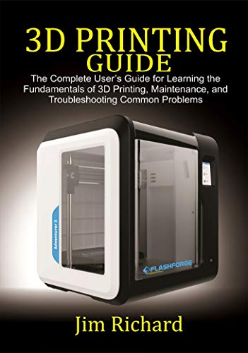 3D PRINTING GUIDE: The Complete User\'s Guide For Learning The Fundamentals Of 3D Printing, Maintenance, and Troubleshooting Common Problems (English Edition)