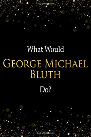 What Would George Michael Bluth Do?: George Michael BluthDesigner Notebook