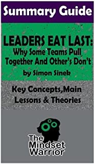 Summary: Leaders Eat Last: Why Some Teams Pull Together and Others Don't: by Simon Sinek - The MW Summary Guide