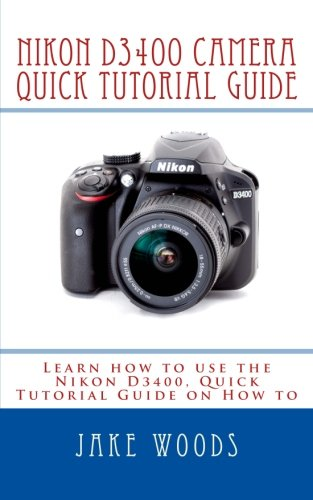 Nikon D3400 Camera: Learn how to use the Nikon D3400, Quick Tutorial Guide on How to