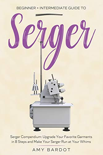 Serger: Beginner + Intermediate Guide to Serger: Serger Compendium: Upgrade Your Favorite Garments in 8 Steps and Make Your Serger at Your Whims