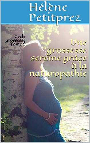 Une grossesse sereine grâce à la naturopathie: Cycle grossesse Tome 2 (French Edition)