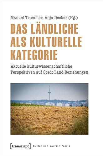 Das Ländliche als kulturelle Kategorie: Aktuelle kulturwissenschaftliche Perspektiven auf Stadt-Land-Beziehungen (Kultur und soziale Praxis)