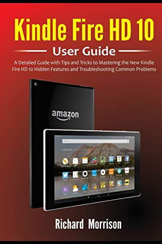 Kindle Fire HD 10 User Guide: A Detailed Guide with Tips and Tricks to Mastering the New Kindle Fire HD 10 Hidden Features and Troubleshooting Common Problems