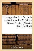 Catalogue d'Objets d'Art Et d'Antiquité de la Collection de Feu M. Victor Simon: Vente, 12 Février 1868