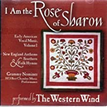 I Am The Rose Of Sharon - Early American Vocal Music, Volume 1 New England Anthems & Southern Folk Hymns The Western Wind