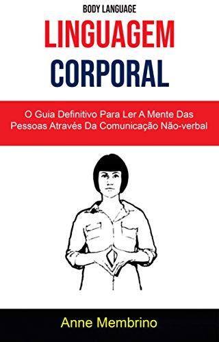 Linguagem Corporal: O Guia Definitivo Para Ler A Mente Das Pessoas Através Da Comunicação Não-verbal ( Body Language)