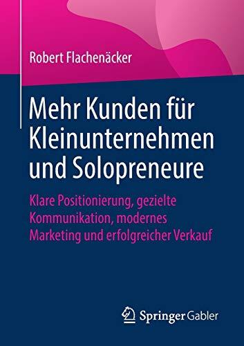 Mehr Kunden für Kleinunternehmen und Solopreneure: Klare Positionierung, gezielte Kommunikation, modernes Marketing und erfolgreicher Verkauf