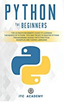 Python for Beginners: The Ultimate Beginner's Guide to Learning the Basics of Python. Tips and Tricks to Master Python Programming Quickly with Practical Examples and Coding Language