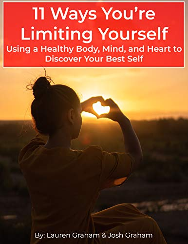 11 Ways You're Limiting Yourself: Using A Healthy Body, Mind, and Heart To Discover Your Best Self