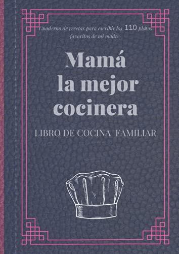 Mamá la mejor cocinera - Libro de Cocina Familiar - Cuaderno de recetas para escribir los 110 platos favoritos de mi madre: Practico regalo para mujeres y abuelas que les gusta cocinar