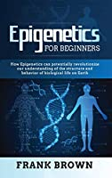 Epigenetics for Beginners: How Epigenetics can potentially revolutionize our understanding of the structure and behavior of biological life on Earth