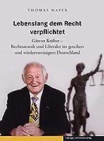 Lebenslang dem Recht verpflichtet: Guenter Kroeber - Rechtsanwalt und Liberaler im geteilten und wiedervereinigten Deutschland