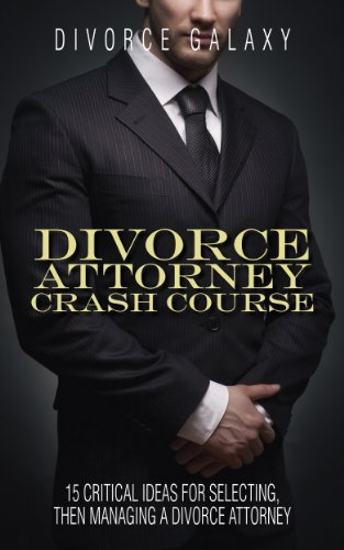 Divorce Attorney Crash Course:  15 Critical Ideas For Selecting Then Managing A Divorce Attorney: Timely Insights For Those Impacted By Ashley Madison