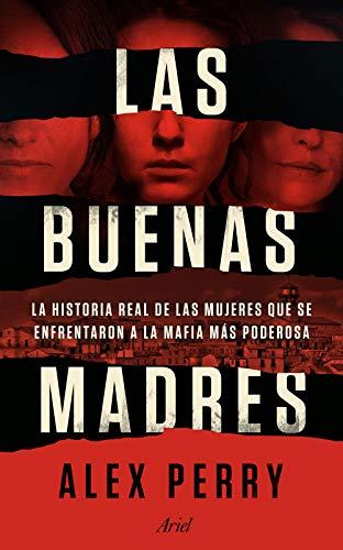 Las buenas madres: La historia real de las mujeres que se enfrentaron a la mafia más poderosa de [Alex Perry, Juanjo Estrella]
