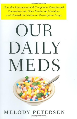 Our Daily Meds: How the Pharmaceutical Companies Transformed Themselves Into Slick Marketing Machines and Hooked the Nation on Prescri